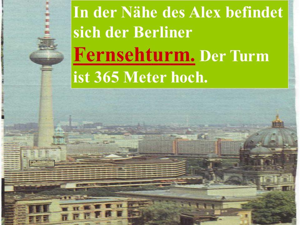 In der Nähe des Alex befindet sich der Berliner Fernsehturm. Der Turm ist 365 Meter hoch.