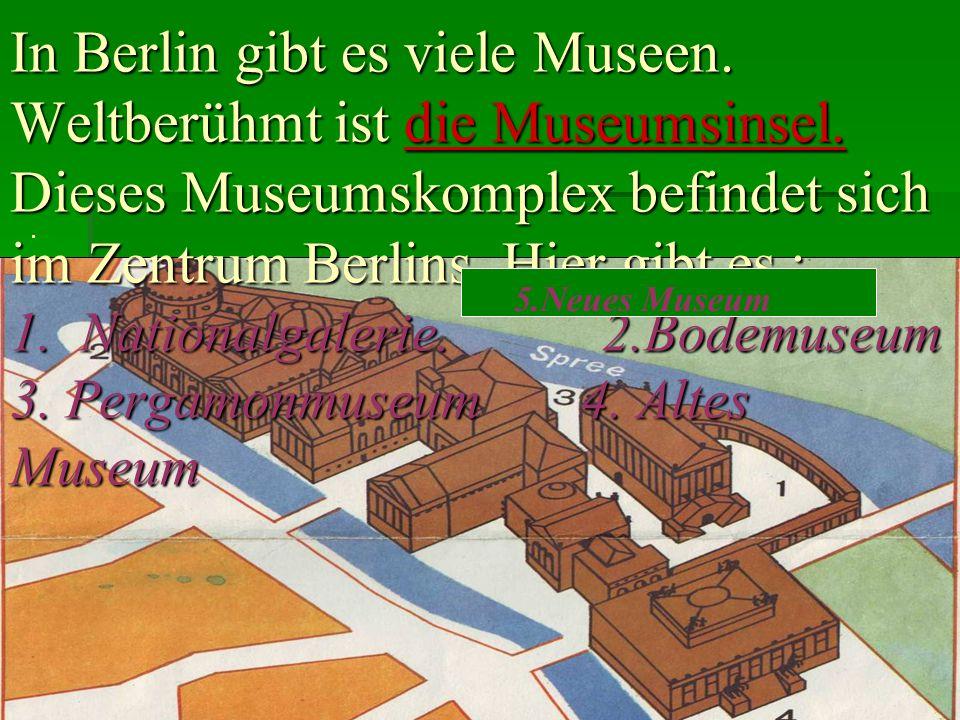 I In Berlin gibt es viele Museen. Weltberühmt ist die Museumsinsel. Dieses Museumskomplex befindet sich im Zentrum Berlins. Hier gibt es : 1. National