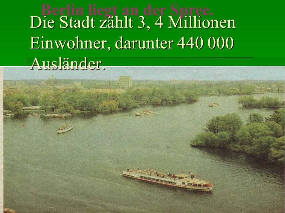 Die Stadt zählt 3, 4 Millionen Einwohner, darunter 440 000 Ausländer. Berlin liegt an der Spree.