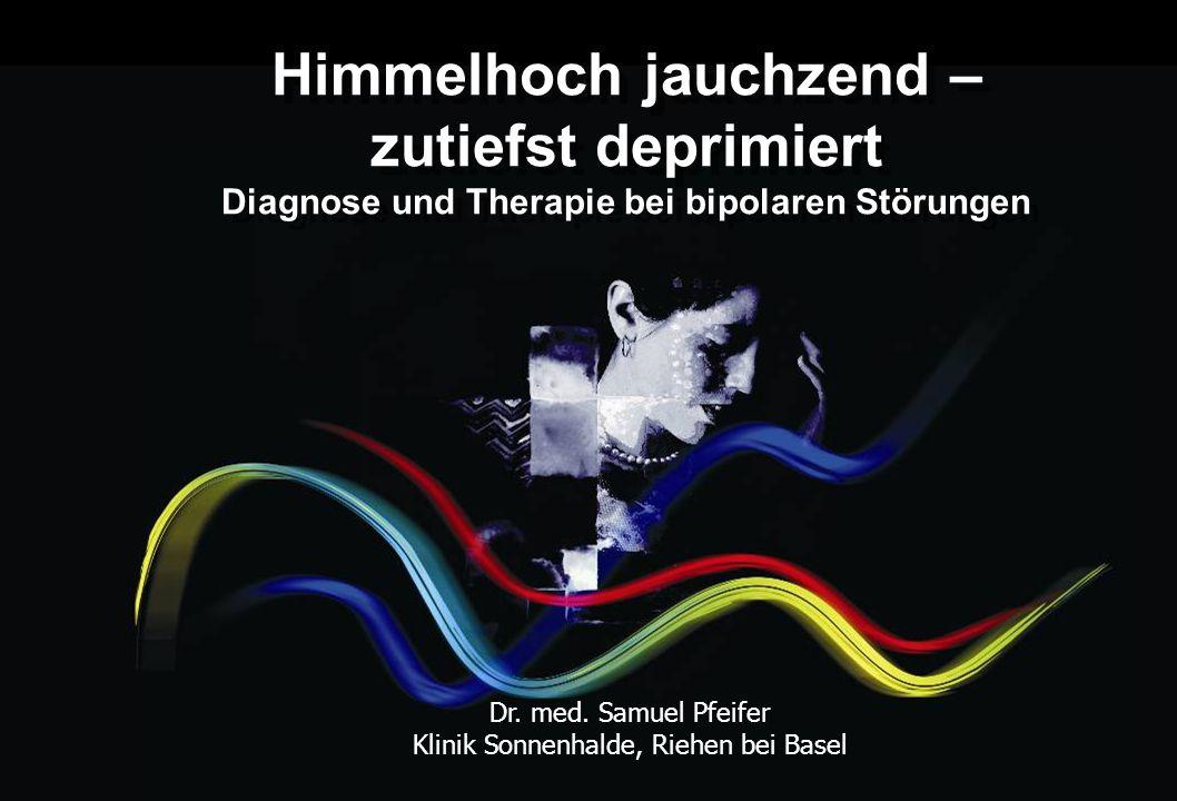 Himmelhoch jauchzend – zutiefst deprimiert Diagnose und Therapie bei bipolaren Störungen Dr. med. Samuel Pfeifer Klinik Sonnenhalde, Riehen bei Basel