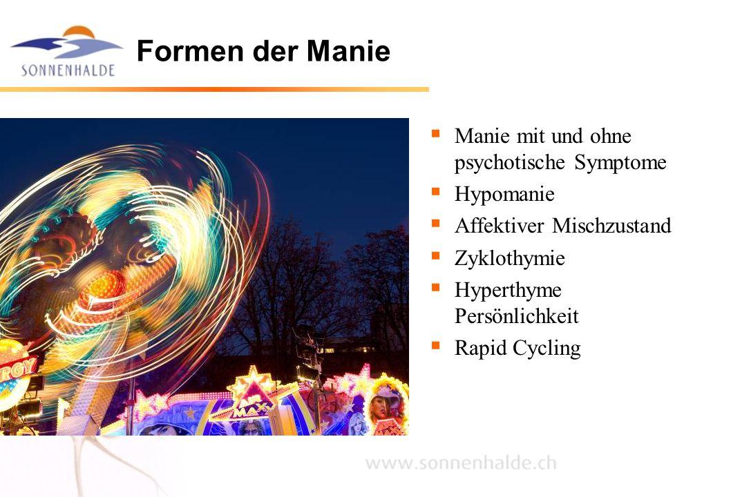 Formen der Manie  Manie mit und ohne psychotische Symptome  Hypomanie  Affektiver Mischzustand  Zyklothymie  Hyperthyme Persönlichkeit  Rapid Cy