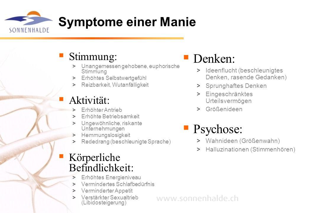 Symptome einer Manie  Stimmung: >Unangemessen gehobene, euphorische Stimmung >Erhöhtes Selbstwertgefühl >Reizbarkeit, Wutanfälligkeit  Aktivität: >E