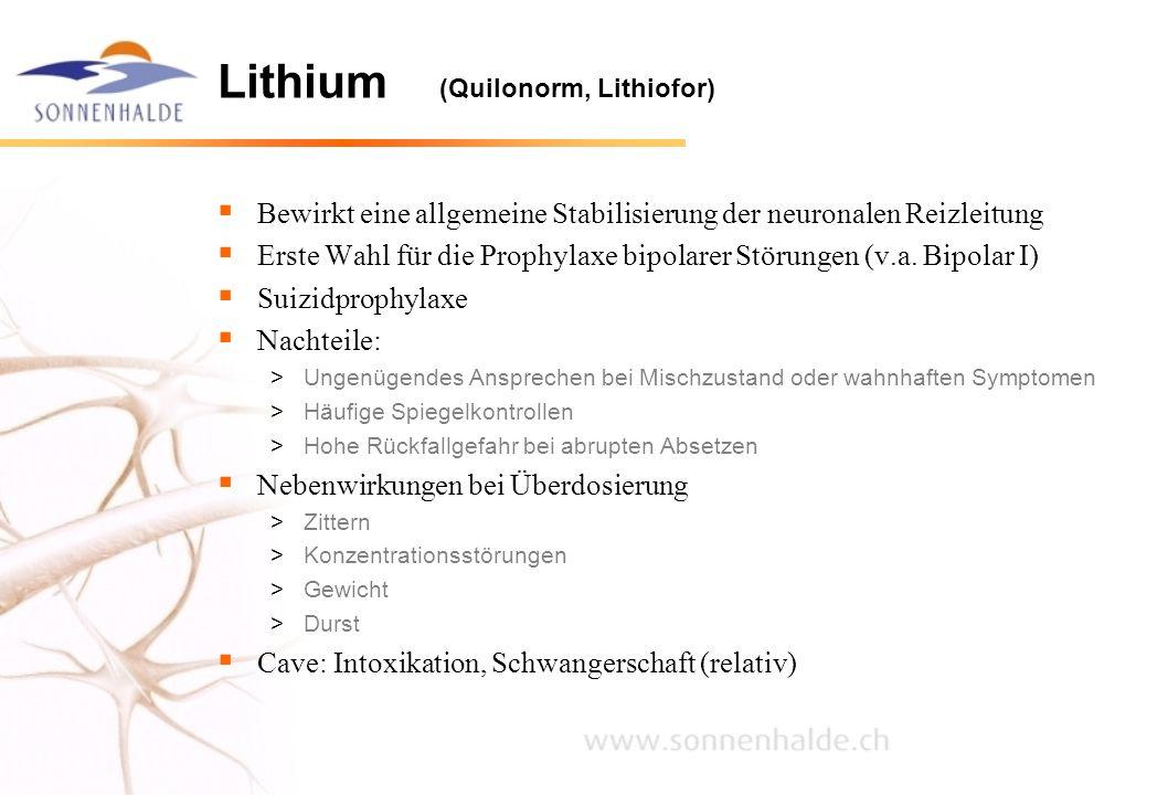 Lithium (Quilonorm, Lithiofor)  Bewirkt eine allgemeine Stabilisierung der neuronalen Reizleitung  Erste Wahl für die Prophylaxe bipolarer Störungen
