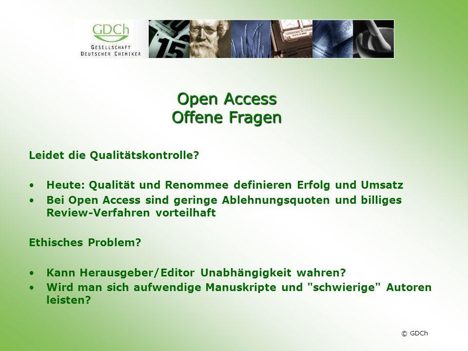 © GDCh Open Access Offene Fragen Leidet die Qualitätskontrolle? Heute: Qualität und Renommee definieren Erfolg und Umsatz Bei Open Access sind geringe