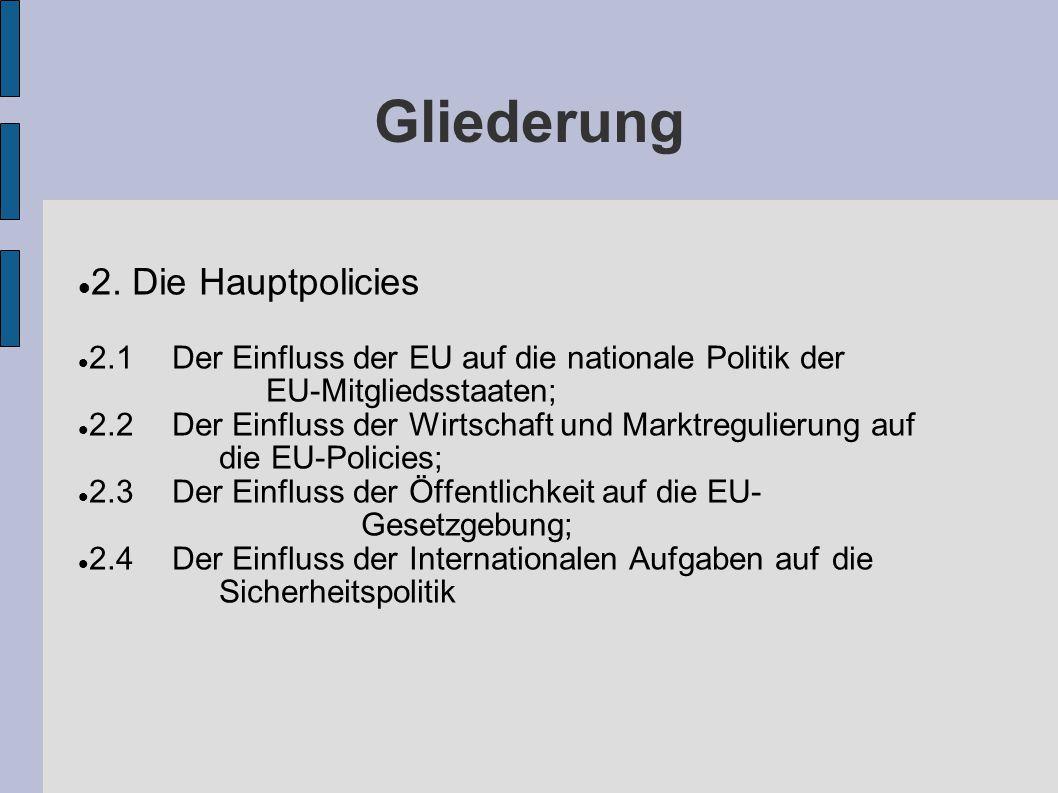 Gliederung 2. Die Hauptpolicies 2.1Der Einfluss der EU auf die nationale Politik der EU-Mitgliedsstaaten; 2.2Der Einfluss der Wirtschaft und Marktregu