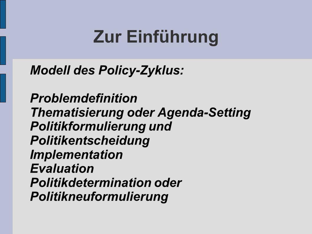 Zur Einführung Modell des Policy-Zyklus: Problemdefinition Thematisierung oder Agenda-Setting Politikformulierung und Politikentscheidung Implementati