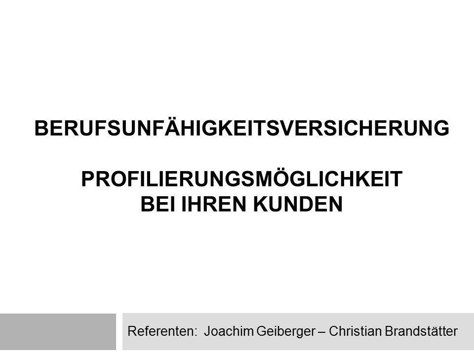 BERUFSUNFÄHIGKEITSVERSICHERUNG PROFILIERUNGSMÖGLICHKEIT BEI IHREN KUNDEN Referenten: Joachim Geiberger – Christian Brandstätter