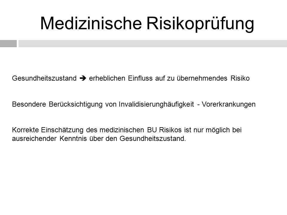 Medizinische Risikoprüfung Gesundheitszustand  erheblichen Einfluss auf zu übernehmendes Risiko Besondere Berücksichtigung von Invalidisierunghäufigkeit - Vorerkrankungen Korrekte Einschätzung des medizinischen BU Risikos ist nur möglich bei ausreichender Kenntnis über den Gesundheitszustand.