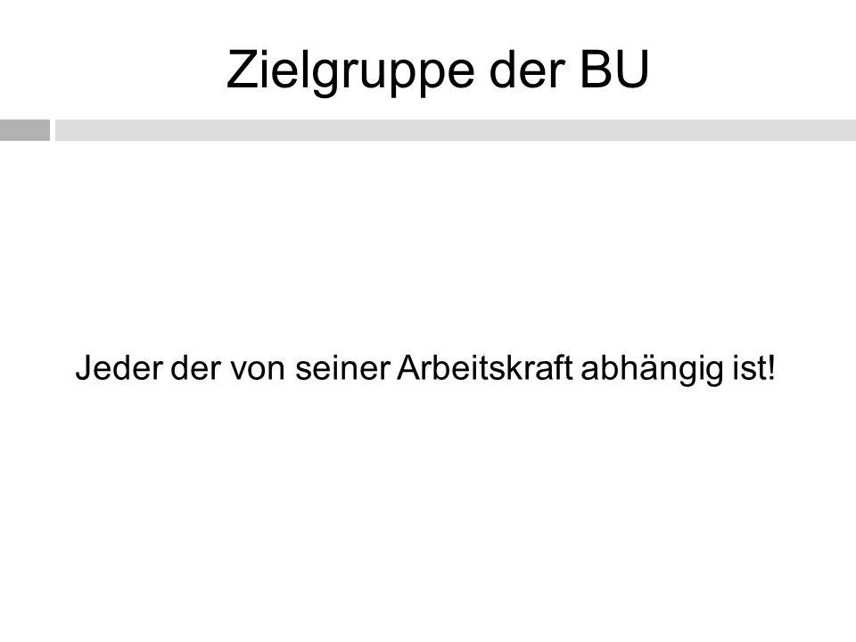 Zielgruppe der BU Jeder der von seiner Arbeitskraft abhängig ist!