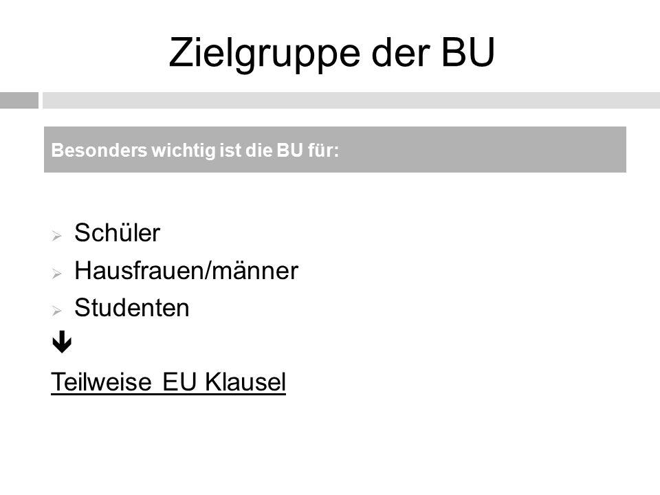 Zielgruppe der BU  Schüler  Hausfrauen/männer  Studenten  Teilweise EU Klausel Besonders wichtig ist die BU für: