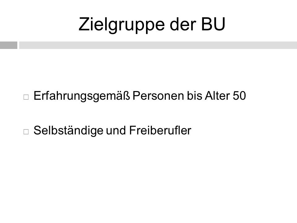 Zielgruppe der BU  Erfahrungsgemäß Personen bis Alter 50  Selbständige und Freiberufler