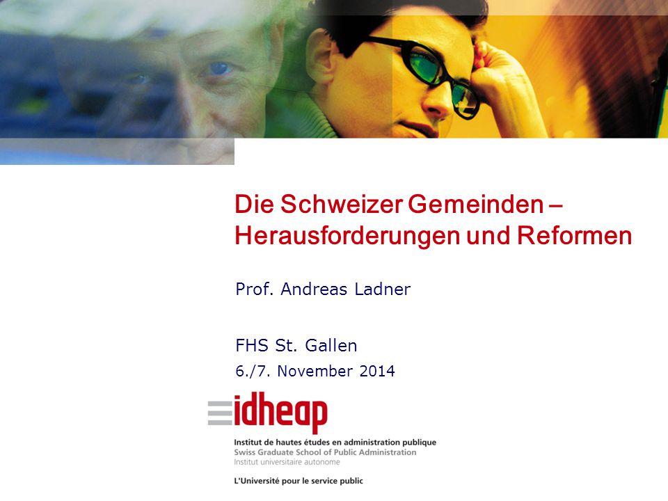 Die Schweizer Gemeinden – Herausforderungen und Reformen Prof. Andreas Ladner FHS St. Gallen 6./7. November 2014