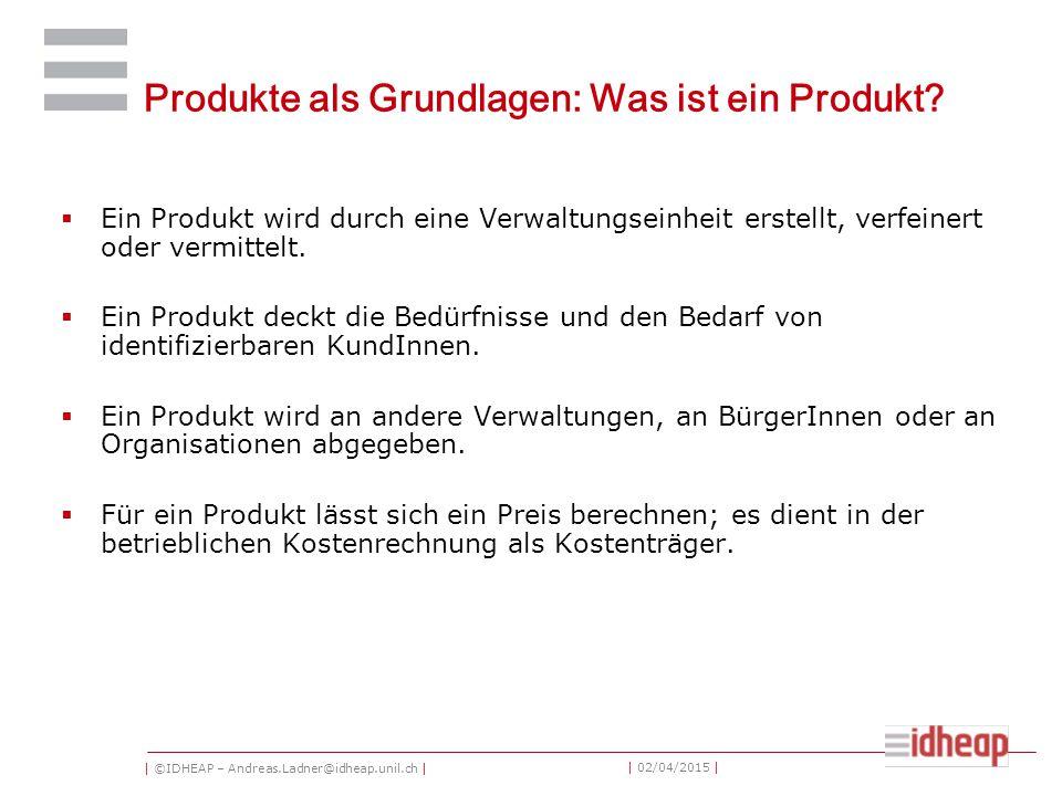| ©IDHEAP – Andreas.Ladner@idheap.unil.ch | | 02/04/2015 | Produkte als Grundlagen: Was ist ein Produkt?  Ein Produkt wird durch eine Verwaltungseinh