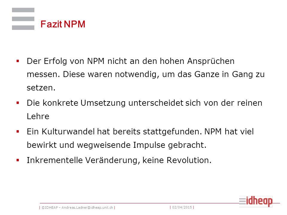 | ©IDHEAP – Andreas.Ladner@idheap.unil.ch | | 02/04/2015 | Fazit NPM  Der Erfolg von NPM nicht an den hohen Ansprüchen messen. Diese waren notwendig,