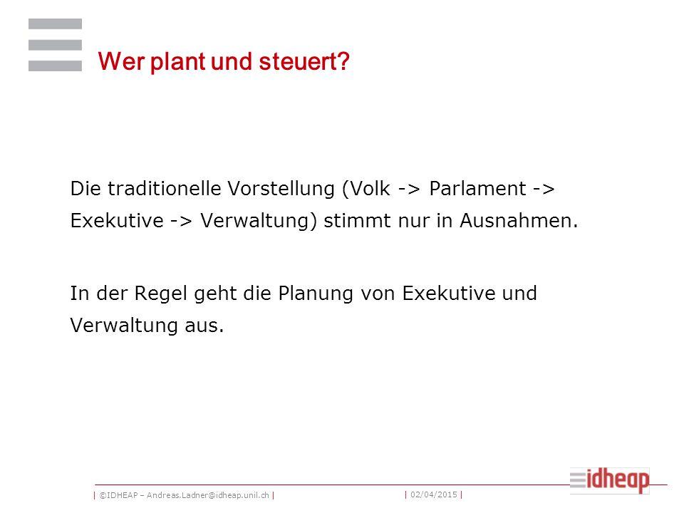 | ©IDHEAP – Andreas.Ladner@idheap.unil.ch | | 02/04/2015 | Wer plant und steuert? Die traditionelle Vorstellung (Volk -> Parlament -> Exekutive -> Ver