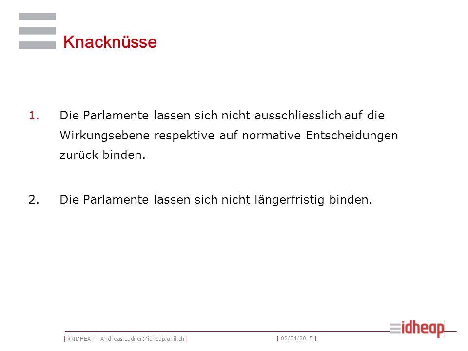 | ©IDHEAP – Andreas.Ladner@idheap.unil.ch | | 02/04/2015 | Knacknüsse 1.Die Parlamente lassen sich nicht ausschliesslich auf die Wirkungsebene respektive auf normative Entscheidungen zurück binden.