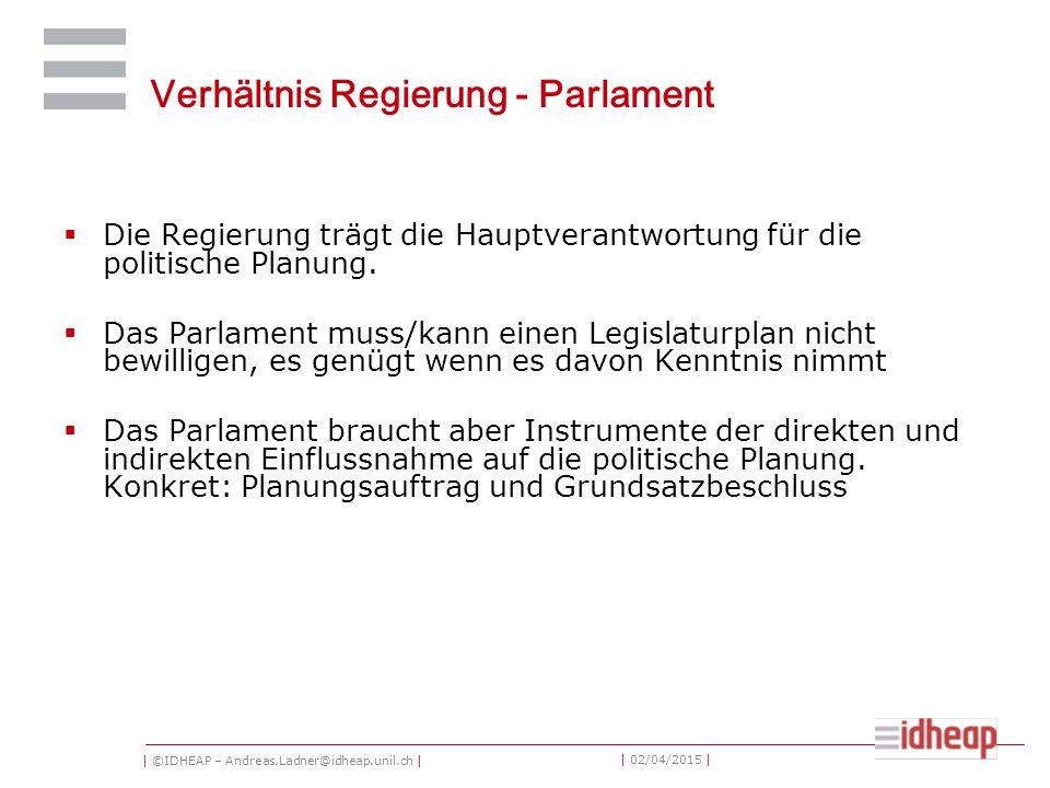 | ©IDHEAP – Andreas.Ladner@idheap.unil.ch | | 02/04/2015 | Verhältnis Regierung - Parlament  Die Regierung trägt die Hauptverantwortung für die politische Planung.