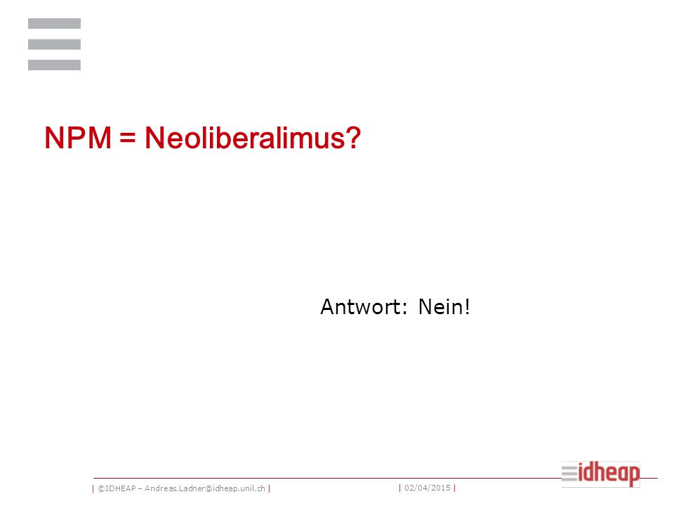| ©IDHEAP – Andreas.Ladner@idheap.unil.ch | | 02/04/2015 | NPM = Neoliberalimus? Antwort: Nein!
