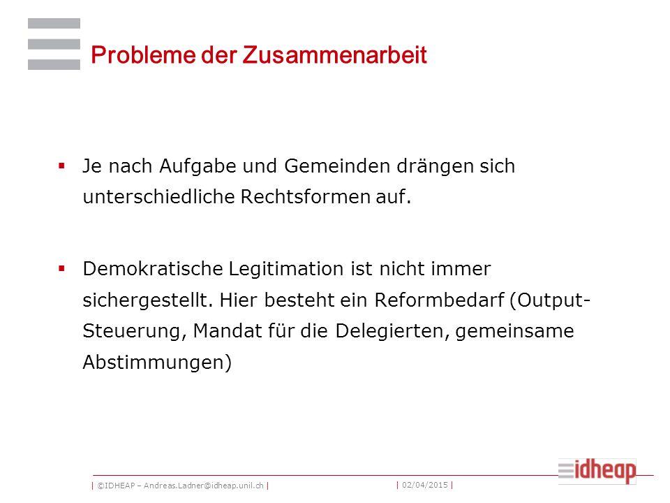 | ©IDHEAP – Andreas.Ladner@idheap.unil.ch | | 02/04/2015 | Probleme der Zusammenarbeit  Je nach Aufgabe und Gemeinden drängen sich unterschiedliche Rechtsformen auf.