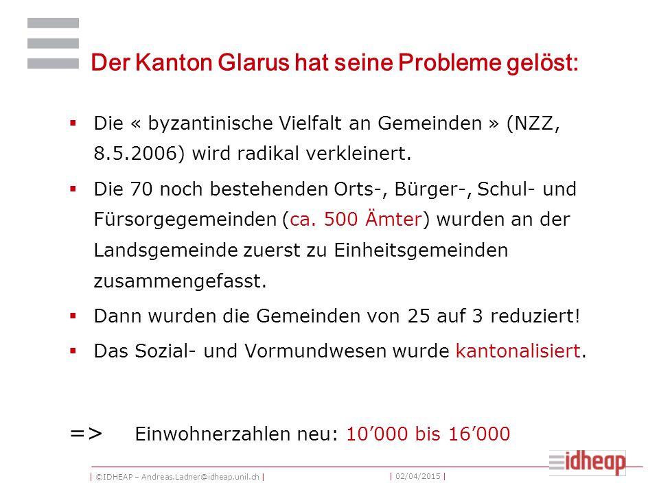 | ©IDHEAP – Andreas.Ladner@idheap.unil.ch | | 02/04/2015 | Der Kanton Glarus hat seine Probleme gelöst:  Die « byzantinische Vielfalt an Gemeinden » (NZZ, 8.5.2006) wird radikal verkleinert.