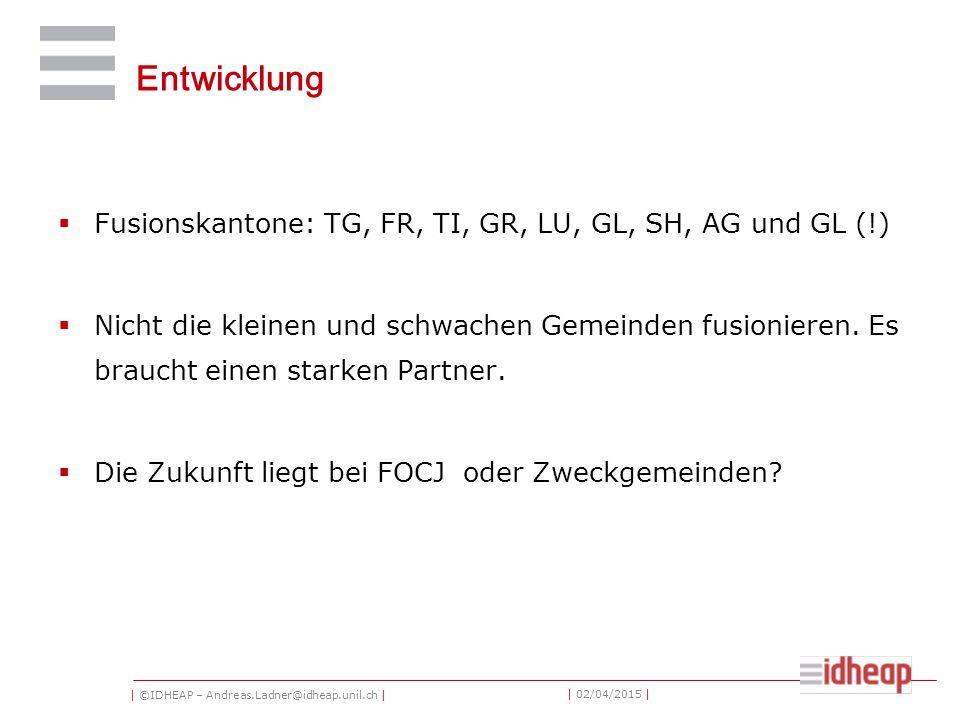 | ©IDHEAP – Andreas.Ladner@idheap.unil.ch | | 02/04/2015 | Entwicklung  Fusionskantone: TG, FR, TI, GR, LU, GL, SH, AG und GL (!)  Nicht die kleinen und schwachen Gemeinden fusionieren.