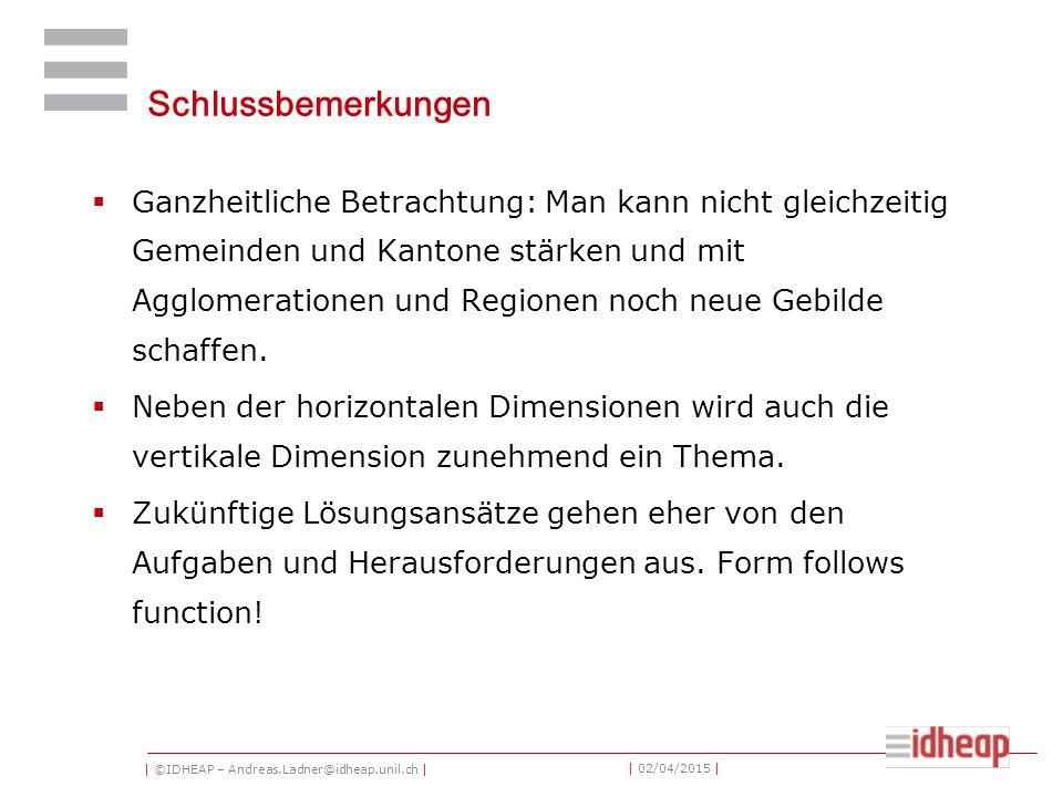 | ©IDHEAP – Andreas.Ladner@idheap.unil.ch | | 02/04/2015 | Schlussbemerkungen  Ganzheitliche Betrachtung: Man kann nicht gleichzeitig Gemeinden und Kantone stärken und mit Agglomerationen und Regionen noch neue Gebilde schaffen.