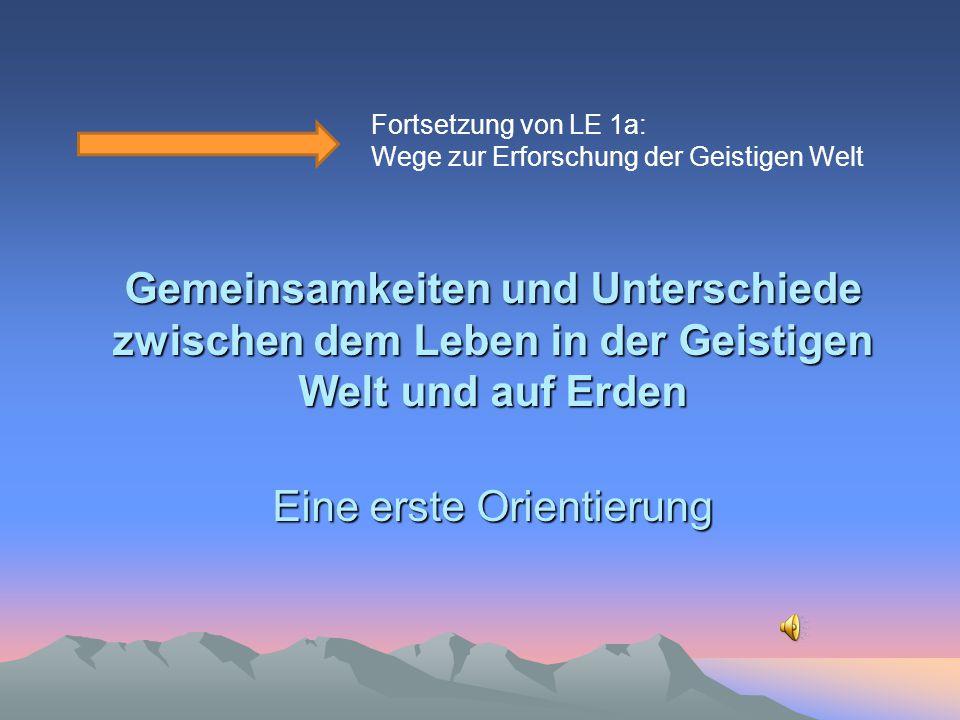Gemeinsamkeiten und Unterschiede zwischen dem Leben in der Geistigen Welt und auf Erden Eine erste Orientierung Fortsetzung von LE 1a: Wege zur Erfors