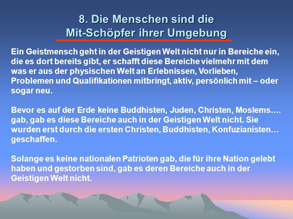8. Die Menschen sind die Mit-Schöpfer ihrer Umgebung Ein Geistmensch geht in der Geistigen Welt nicht nur in Bereiche ein, die es dort bereits gibt, e