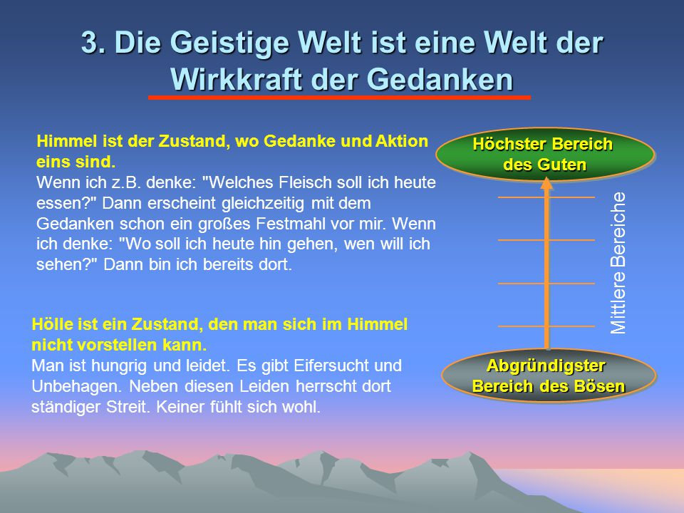 3. Die Geistige Welt ist eine Welt der Wirkkraft der Gedanken Himmel ist der Zustand, wo Gedanke und Aktion eins sind. Wenn ich z.B. denke: