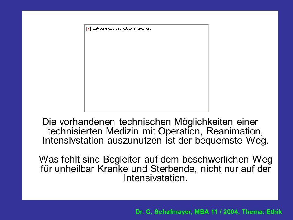 Dr. C. Schafmayer, MBA 11 / 2004, Thema: Ethik Die vorhandenen technischen Möglichkeiten einer technisierten Medizin mit Operation, Reanimation, Inten