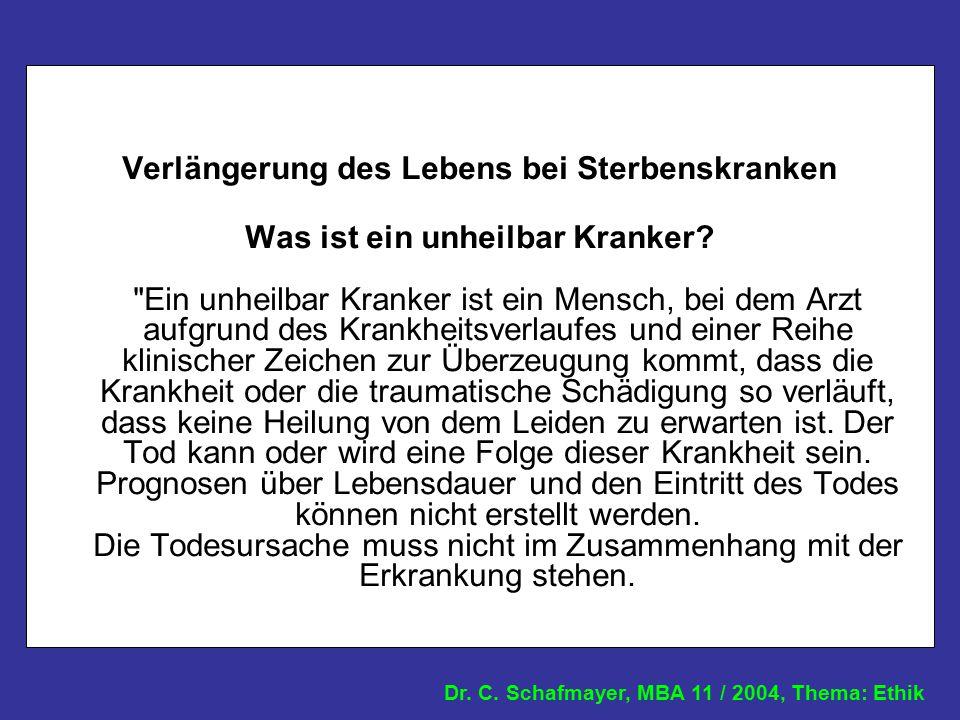 Dr. C. Schafmayer, MBA 11 / 2004, Thema: Ethik Verlängerung des Lebens bei Sterbenskranken Was ist ein unheilbar Kranker?