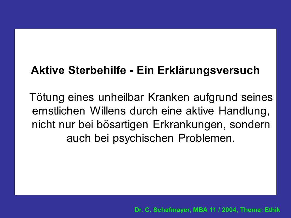 Dr. C. Schafmayer, MBA 11 / 2004, Thema: Ethik Aktive Sterbehilfe - Ein Erklärungsversuch Tötung eines unheilbar Kranken aufgrund seines ernstlichen W