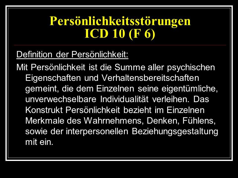 Persönlichkeitsstörungen ICD 10 (F 6) Definition der Persönlichkeit: Mit Persönlichkeit ist die Summe aller psychischen Eigenschaften und Verhaltensbereitschaften gemeint, die dem Einzelnen seine eigentümliche, unverwechselbare Individualität verleihen.