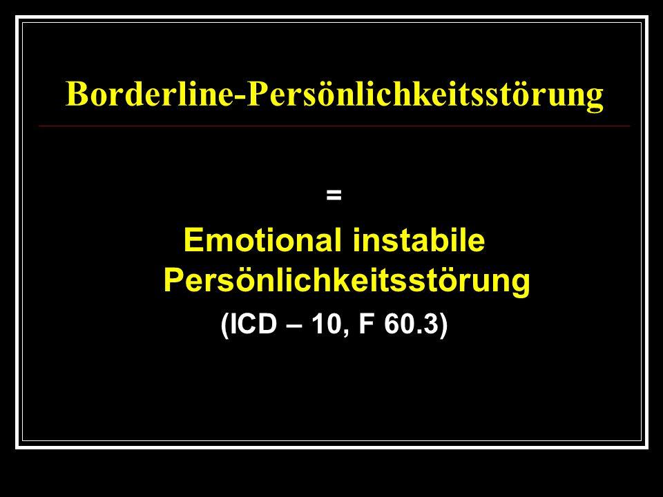 Borderline-Persönlichkeitsstörung = Emotional instabile Persönlichkeitsstörung (ICD – 10, F 60.3)