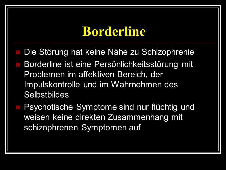 Borderline Die Störung hat keine Nähe zu Schizophrenie Borderline ist eine Persönlichkeitsstörung mit Problemen im affektiven Bereich, der Impulskontrolle und im Wahrnehmen des Selbstbildes Psychotische Symptome sind nur flüchtig und weisen keine direkten Zusammenhang mit schizophrenen Symptomen auf
