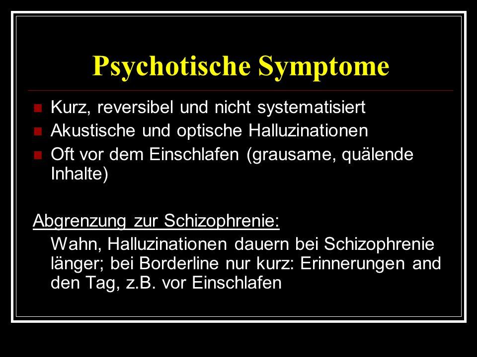 Psychotische Symptome Kurz, reversibel und nicht systematisiert Akustische und optische Halluzinationen Oft vor dem Einschlafen (grausame, quälende Inhalte) Abgrenzung zur Schizophrenie: Wahn, Halluzinationen dauern bei Schizophrenie länger; bei Borderline nur kurz: Erinnerungen and den Tag, z.B.