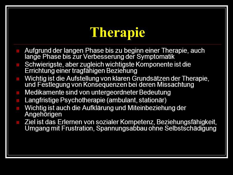 Therapie Aufgrund der langen Phase bis zu beginn einer Therapie, auch lange Phase bis zur Verbesserung der Symptomatik Schwierigste, aber zugleich wichtigste Komponente ist die Errichtung einer tragfähigen Beziehung Wichtig ist die Aufstellung von klaren Grundsätzen der Therapie, und Festlegung von Konsequenzen bei deren Missachtung Medikamente sind von untergeordneter Bedeutung Langfristige Psychotherapie (ambulant, stationär) Wichtig ist auch die Aufklärung und Miteinbeziehung der Angehörigen Ziel ist das Erlernen von sozialer Kompetenz, Beziehungsfähigkeit, Umgang mit Frustration, Spannungsabbau ohne Selbstschädigung