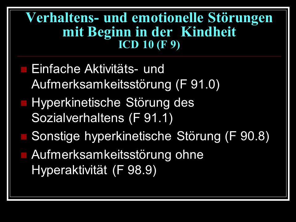 Verhaltens- und emotionelle Störungen mit Beginn in der Kindheit ICD 10 (F 9) Einfache Aktivitäts- und Aufmerksamkeitsstörung (F 91.0) Hyperkinetische Störung des Sozialverhaltens (F 91.1) Sonstige hyperkinetische Störung (F 90.8) Aufmerksamkeitsstörung ohne Hyperaktivität (F 98.9)