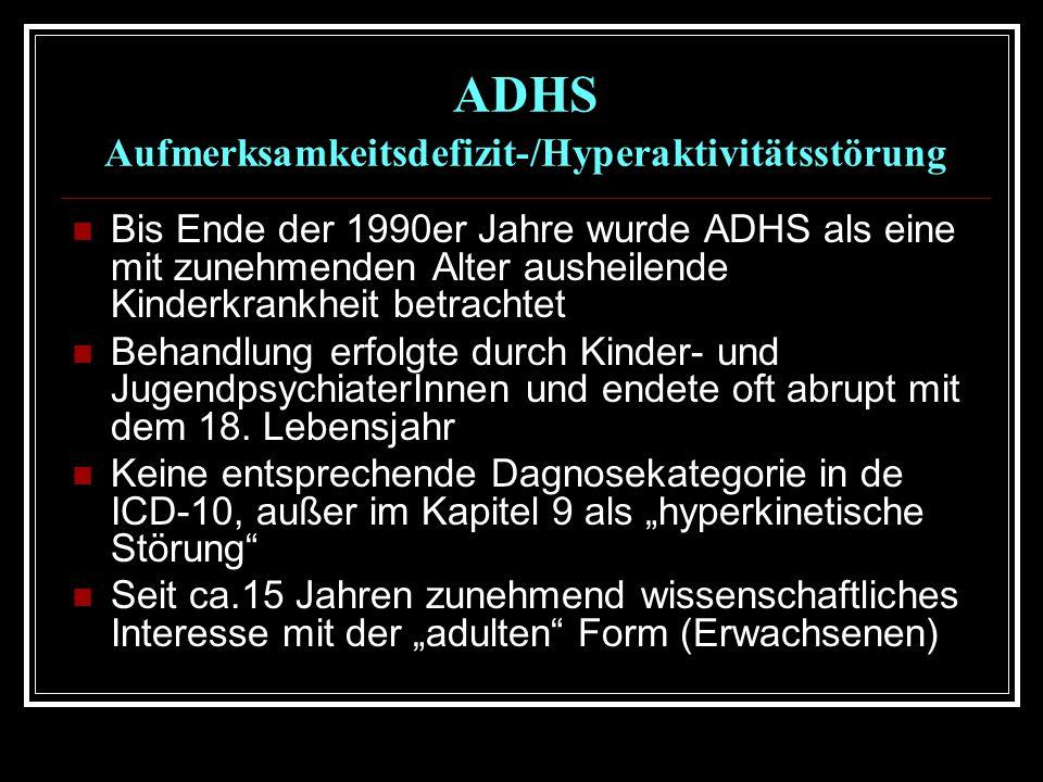 ADHS Aufmerksamkeitsdefizit-/Hyperaktivitätsstörung Bis Ende der 1990er Jahre wurde ADHS als eine mit zunehmenden Alter ausheilende Kinderkrankheit betrachtet Behandlung erfolgte durch Kinder- und JugendpsychiaterInnen und endete oft abrupt mit dem 18.