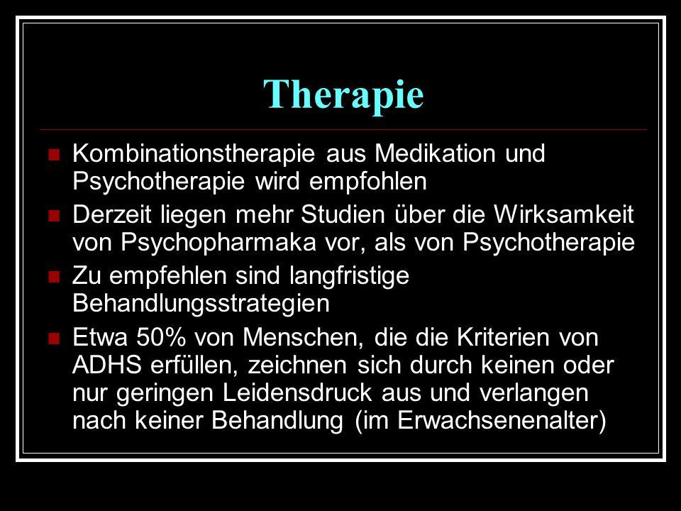 Therapie Kombinationstherapie aus Medikation und Psychotherapie wird empfohlen Derzeit liegen mehr Studien über die Wirksamkeit von Psychopharmaka vor, als von Psychotherapie Zu empfehlen sind langfristige Behandlungsstrategien Etwa 50% von Menschen, die die Kriterien von ADHS erfüllen, zeichnen sich durch keinen oder nur geringen Leidensdruck aus und verlangen nach keiner Behandlung (im Erwachsenenalter)