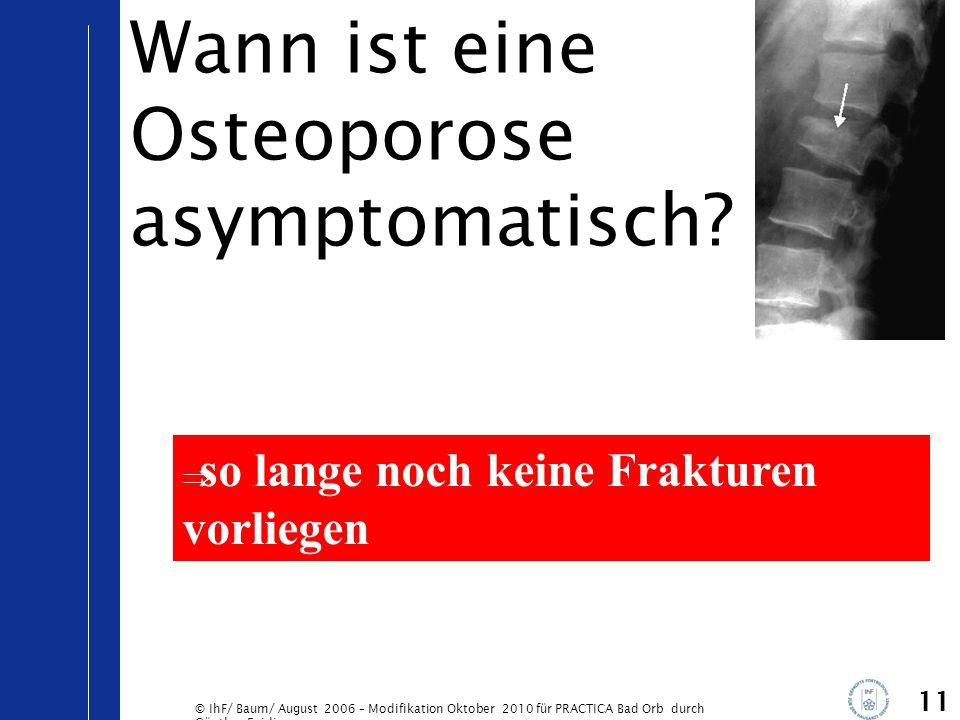 © IhF/ Baum/ August 2006 – Modifikation Oktober 2010 für PRACTICA Bad Orb durch Günther Egidi 11 Wann ist eine Osteoporose asymptomatisch?  so lange