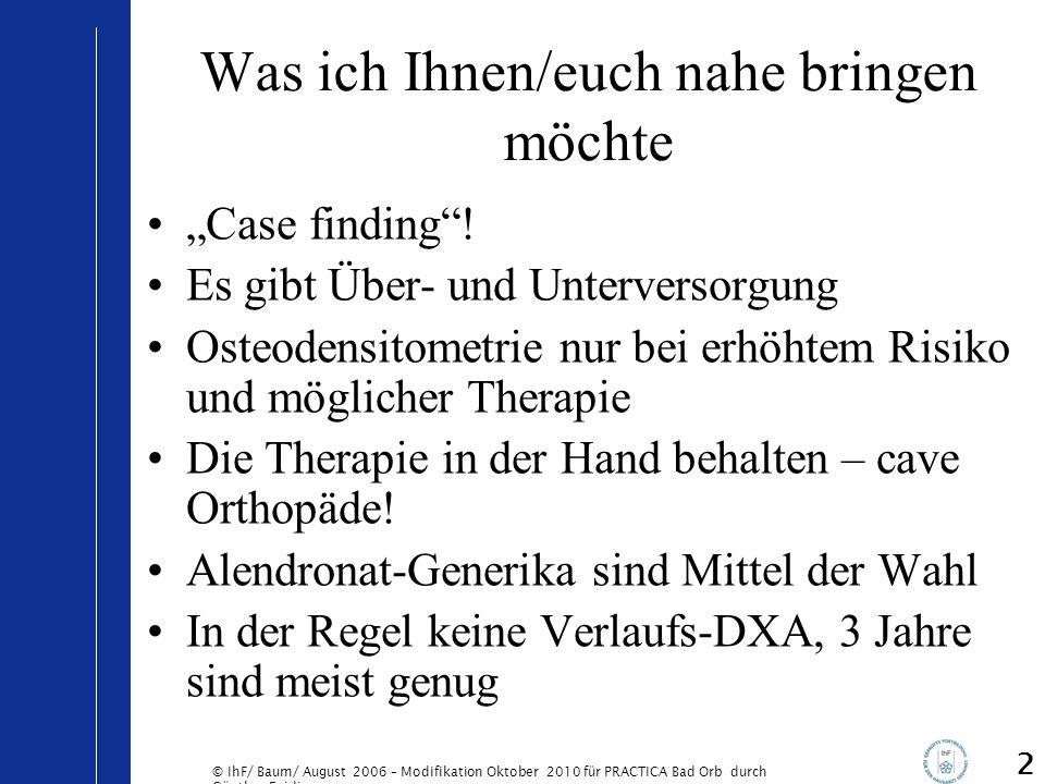 © IhF/ Baum/ August 2006 – Modifikation Oktober 2010 für PRACTICA Bad Orb durch Günther Egidi 3 Vorneweg Wie gehen Sie/geht ihr mit dem Thema Osteoporose in der Praxis um.