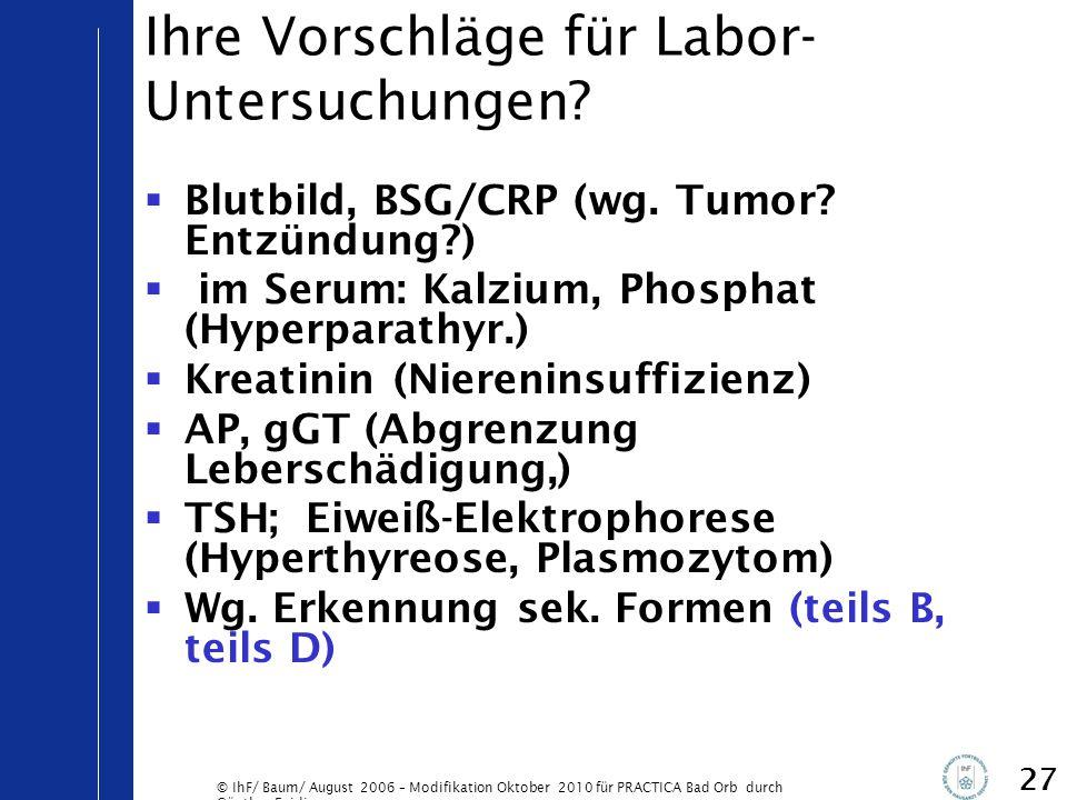 © IhF/ Baum/ August 2006 – Modifikation Oktober 2010 für PRACTICA Bad Orb durch Günther Egidi 27 Ihre Vorschläge für Labor- Untersuchungen?  Blutbild