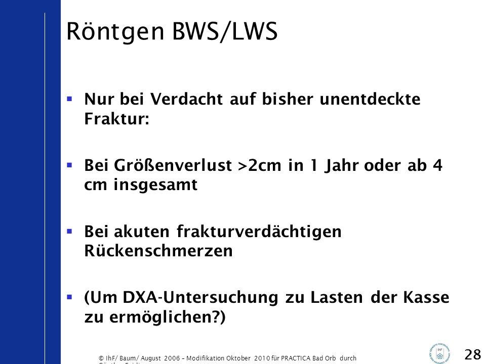 © IhF/ Baum/ August 2006 – Modifikation Oktober 2010 für PRACTICA Bad Orb durch Günther Egidi 28 Röntgen BWS/LWS  Nur bei Verdacht auf bisher unentde