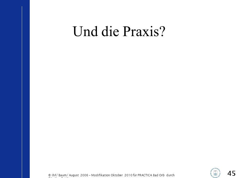 © IhF/ Baum/ August 2006 – Modifikation Oktober 2010 für PRACTICA Bad Orb durch Günther Egidi Und die Praxis? 45