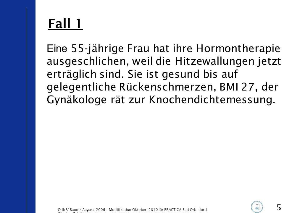 © IhF/ Baum/ August 2006 – Modifikation Oktober 2010 für PRACTICA Bad Orb durch Günther Egidi 6 68-jährige Frau, der Vater hatte eine Schenkelhalsfraktur mit 75 Jahren, BMI 22, bis vor 10 Jahren Raucherin, sonst keine Osteoporose-Risikofaktoren.