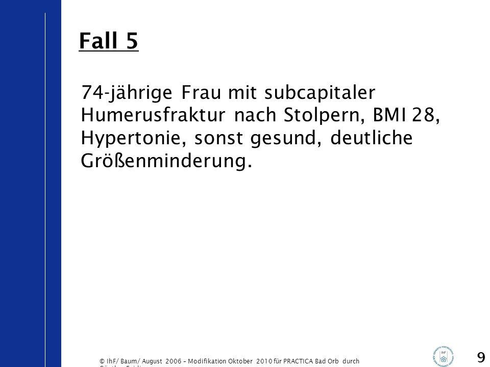 © IhF/ Baum/ August 2006 – Modifikation Oktober 2010 für PRACTICA Bad Orb durch Günther Egidi 9 74-jährige Frau mit subcapitaler Humerusfraktur nach S