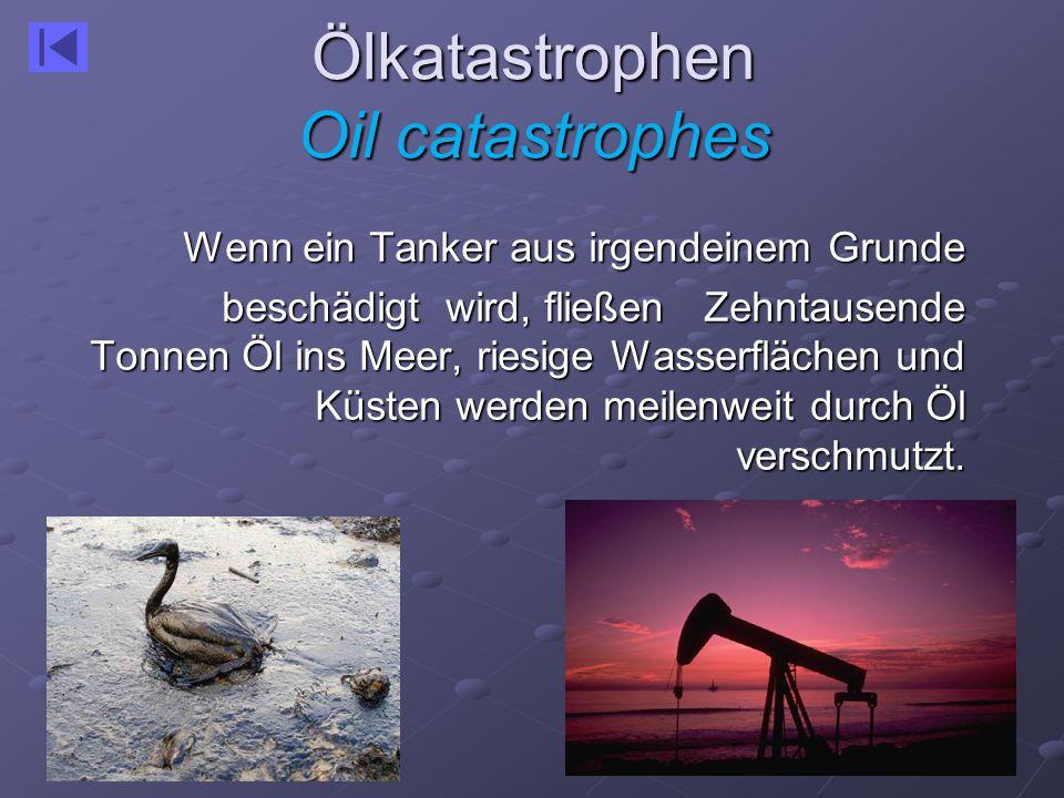 Ölkatastrophen Oil catastrophes Wenn ein Tanker aus irgendeinem Grunde beschädigt wird, fließen Zehntausende Tonnen Öl ins Meer, riesige Wasserflächen und Küsten werden meilenweit durch Öl verschmutzt.