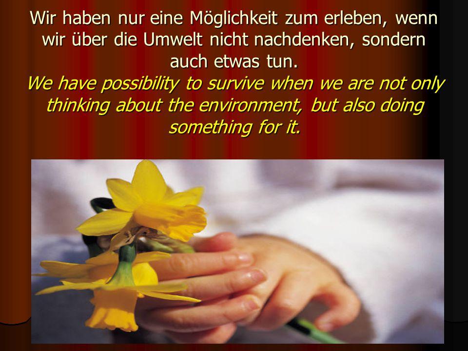 Wir haben nur eine Möglichkeit zum erleben, wenn wir über die Umwelt nicht nachdenken, sondern auch etwas tun. We have possibility to survive when we
