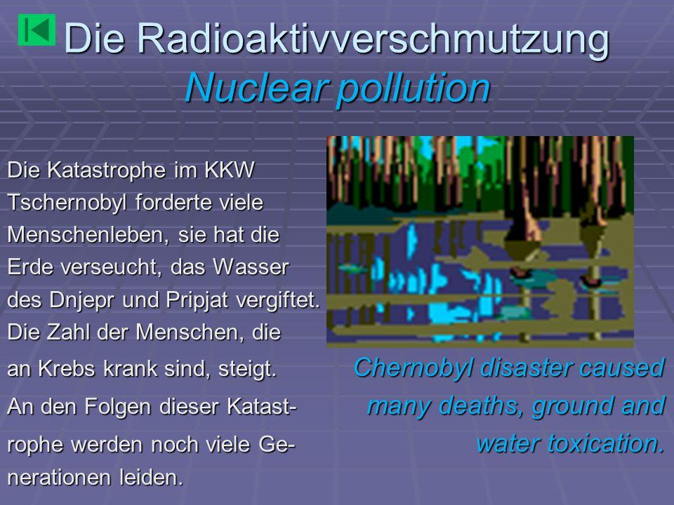 Die Radioaktivverschmutzung Nuclear pollution Die Katastrophe im KKW Tschernobyl forderte viele Menschenleben, sie hat die Erde verseucht, das Wasser des Dnjepr und Pripjat vergiftet.